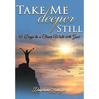 Take Me Deeper Still 40 Days to a Closer Walk with God by Zuniga & Daphne