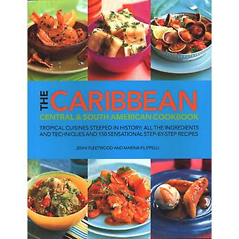 The Caribbean Central and South American Cookbook  Tropical cuisines steeped in history all the ingredients and techniques and 150 sensational stepbystep recipes by Marina Filippelli & Jenni Fleetwood
