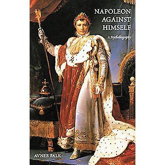 Napoleon Against Himself - A Psychobiography by Avner Falk - 978097288