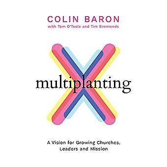 Multiplanting - A Vision for Growing Churches - Leaders and Mission by