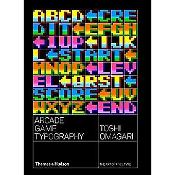Arcade Game Typography - The Art of Pixel Type by Toshi Omagari - 9780