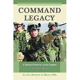 Command Legacy  A Tactical Primer for Junior Leaders Second Edition Revised by Raymond Millen