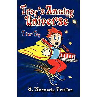 Troy's Amazing Universe - T for Toy by S. Tosten - 9780974318516 Book
