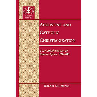 Augustine and Catholic Christianization  The Catholicization of Roman Africa 391408 by Horace E Six means