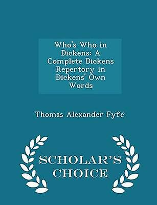 Whos Who in Dickens A Complete Dickens Repertory in Dickens Own Words  Scholars Choice Edition by Fyfe & Thomas Alexander