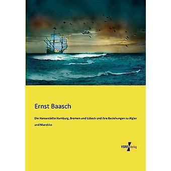 Die Hansestdte Hamburg Brême und Lbeck und ihre Beziehungen zu Algier und Marokko des Baasch et Ernst