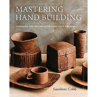 Mastering Hand Building - Techniques - Tips - and Tricks for Slabs - C