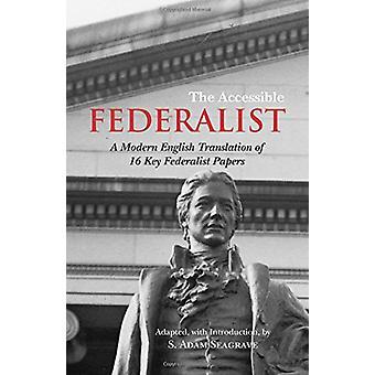 The Accessible Federalist - A Modern English Translation of 16 Key Fed