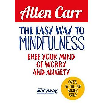 The Easy Way to Mindfulness - Free Your Mind from Worry and Anxiety by