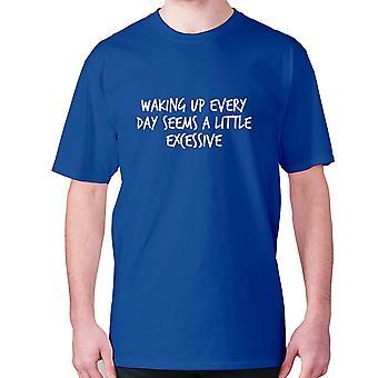 Mens divertente t-shirt slogan tee sarcasmo umorismo sarcastico - Svegliarsi ogni giorno sembra un po 'eccessivo