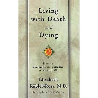 Living with Death and Dying How to Communicate with the Terminally Ill by KublerRoss & Elisabeth