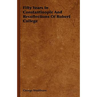 Fifty Years in Constantinople and Recollections of Robert College by Washburn & George