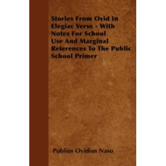 Stories From Ovid In Elegiac Verse  With Notes For School Use And Marginal References To The Public School Primer by Naso & Publius Ovidius