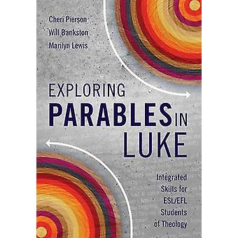 Exploring Parables in Luke Integrated Skills for ESLEFL Students of Theology by Pierson & Cheri L.