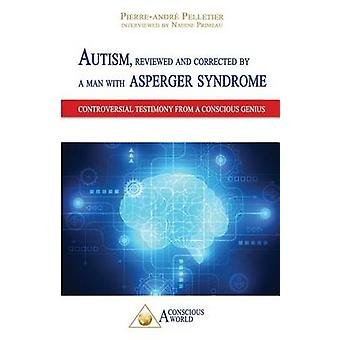 Autism reviewed and corrected  by a man with Asperger syndrome Controversial testimony from a Conscious genius by Pelletier & PierreAndr
