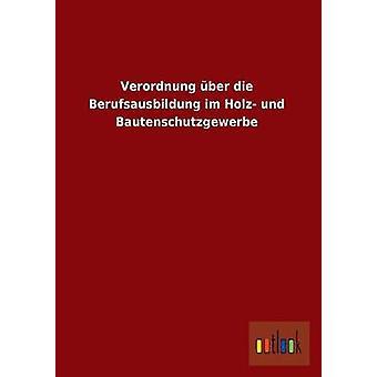 Verordnung Uber Die Berufsausbildung Im Holz Und Bautenschutzgewerbe by Ohne Autor