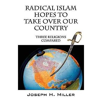 Radical Islam Hopes to Take over Our Country Three Religions Compared by Miller & Joseph H