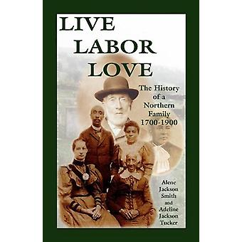 Live - Labor - Love - The History of a Northern Family by Alene Jackso