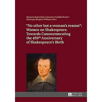 No other but a womans reason  Women on Shakespeare Towards Commemorating the 450 th  Anniversary of Shakespeares Birth by Edited by Krystyna Kujawinska Courtney & Edited by Katarzyna Kwapisz Williams & Edited by Izabella Penier