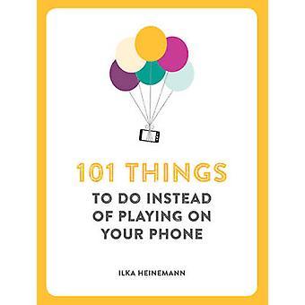 101 choses à faire au lieu de jouer sur votre téléphone par Ilka Heinemann -