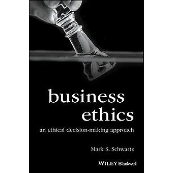 Business Ethics - An Ethical Decision-Making Approach by Mark S. Schwa
