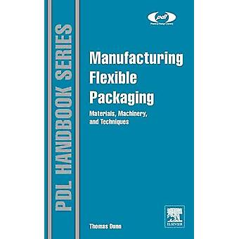 Manufacturing Flexible Packaging Materials Machinery and Techniques by Dunn & Thomas