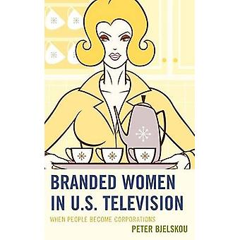 Branded Women in U.S. Television When People Become Corporations by Bjelskou & Peter