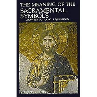 The Meaning of Sacramental Symbols Answers to Todays Questions by Richter & Klemens