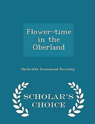 Flowertime in the Oberland  Scholars Choice Edition by Rawnsley & Hardwicke Drummond