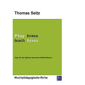 Pelaa messinkiopettaa brassTipps fr den tglichen Unterricht mit Blechblsern by Seitz & Thomas