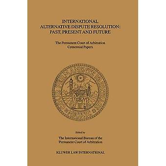 International Alternative Dispute Resolution Past Present and Future  The Permanent Court of Arbitration Centennial Papers by Interntnl & Bureau Of the Permanent Cour