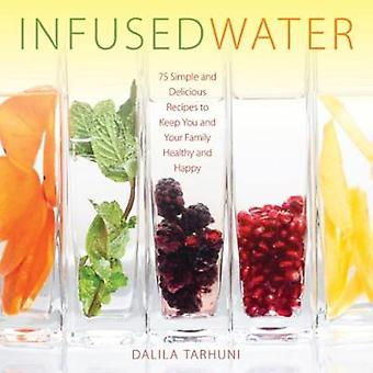 Infused Water - 75 Simple and Delicious Recipes to Keep You and Your F