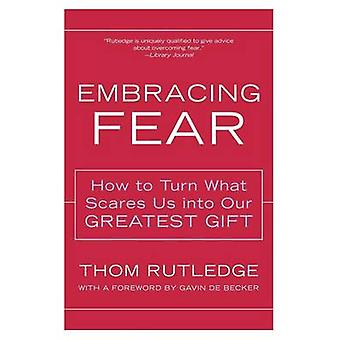Embracing Fear How to Turn What Scares Us Into Our Greatest Gift by Rutledge & Thom