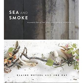 Sea and Smoke  Flavors from the Untamed Pacific Northwest by Blaine Wetzel & Joe Ray