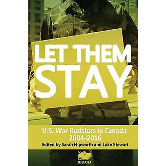 Let Them Stay U.S. War Resisters in Canada 20042016 by Hipworth & Sarah