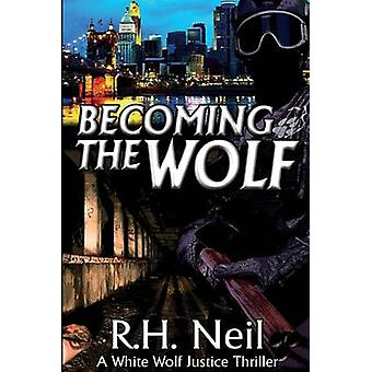 Becoming The Wolf A White Wolf Justice Thriller by Neil & R.H.