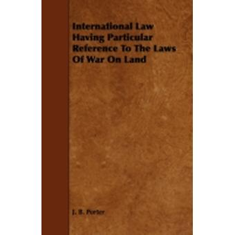 International Law Having Particular Reference to the Laws of War on Land by Porter & J. B.