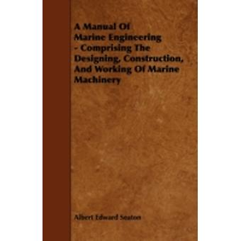 A Manual Of Marine Engineering  Comprising The Designing Construction And Working Of Marine Machinery by Seaton & Albert Edward