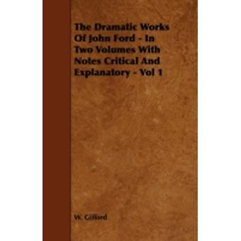 The Dramatic Works of John Ford  In Two Volumes with Notes Critical and Explanatory  Vol 1 by Gifford & W.