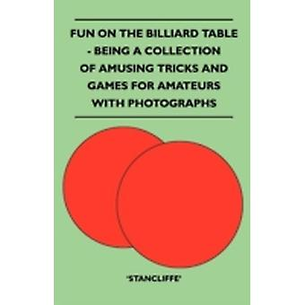 Fun on the Billiard Table  Being a Collection of Amusing Tricks and Games for Amateurs with Photographs by Stancliffe