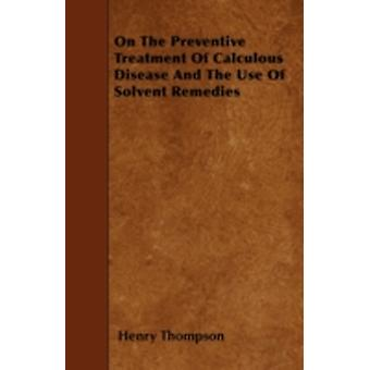 On The Preventive Treatment Of Calculous Disease And The Use Of Solvent Remedies by Thompson & Henry
