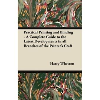 Practical Printing and Binding  A Complete Guide to the Latest Developments in all Branches of the Printers Craft by Whetton & Harry