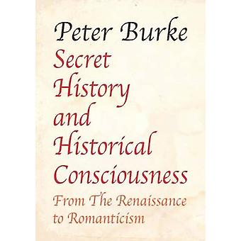 Secret History and Historical Consciousness  From Renaissance to Romanticism. by Burke & Peter