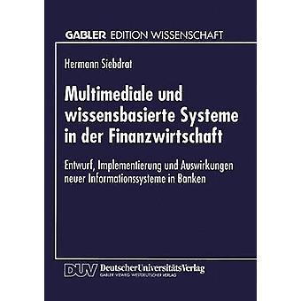 Multimediale und wissensbasierte Systeme in der Finanzwirtschaft  Entwurf Implementierung und Auswirkungen neuer Informationssysteme in Banken by Siebdrat & Hermann
