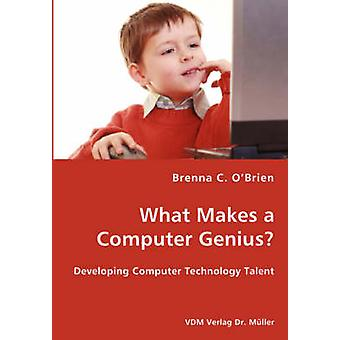 What Makes a Computer Genius  Developing Computer Technology Talent by OBrien & Brenna C.