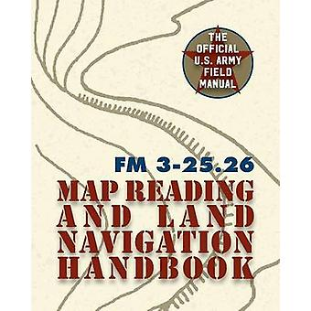 Army Field Manual FM 325.26 U.S. Army Map Reading and Land Navigation Handbook by The United States Army