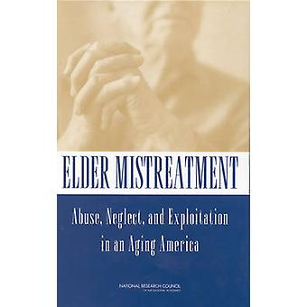 Elder Mistreatment - Abuse - Neglect and Exploitation in an Aging Amer