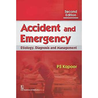Accident and Emergency - Etiology - Diagnosis and Management by P.S. K