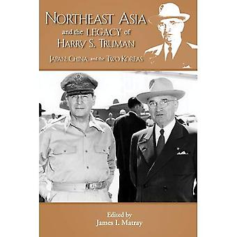 Northeast Asia & the Legacy of Harry S. Truman: Japan, China & the Two Koreas: 8 (Truman Legacy)