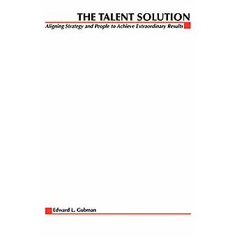 The Talent Solution Aligning Strategy and People to Achieve Extraordinary Results by Gubman & Edward L.